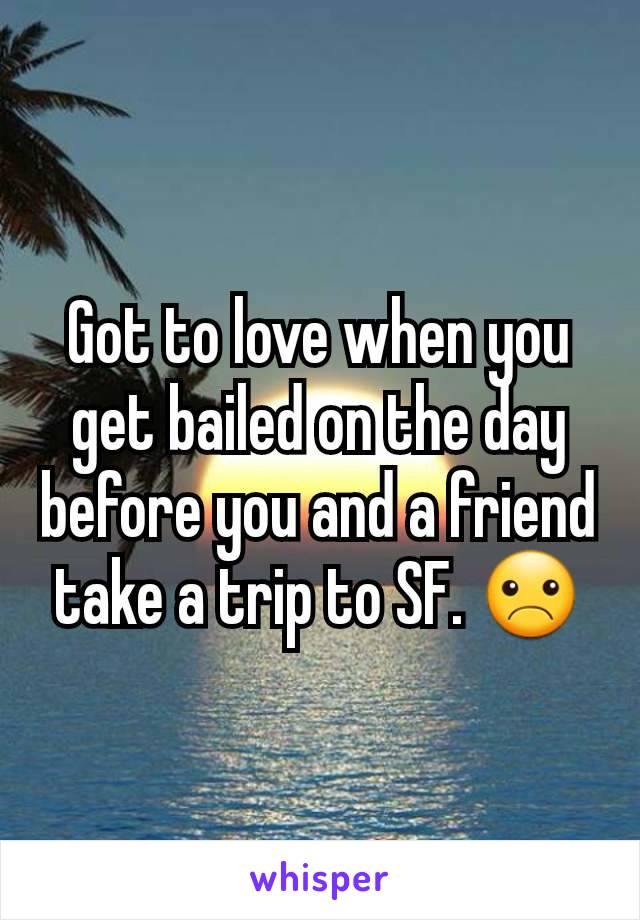 Got to love when you get bailed on the day before you and a friend take a trip to SF. ☹