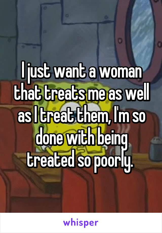 I just want a woman that treats me as well as I treat them, I'm so done with being treated so poorly.