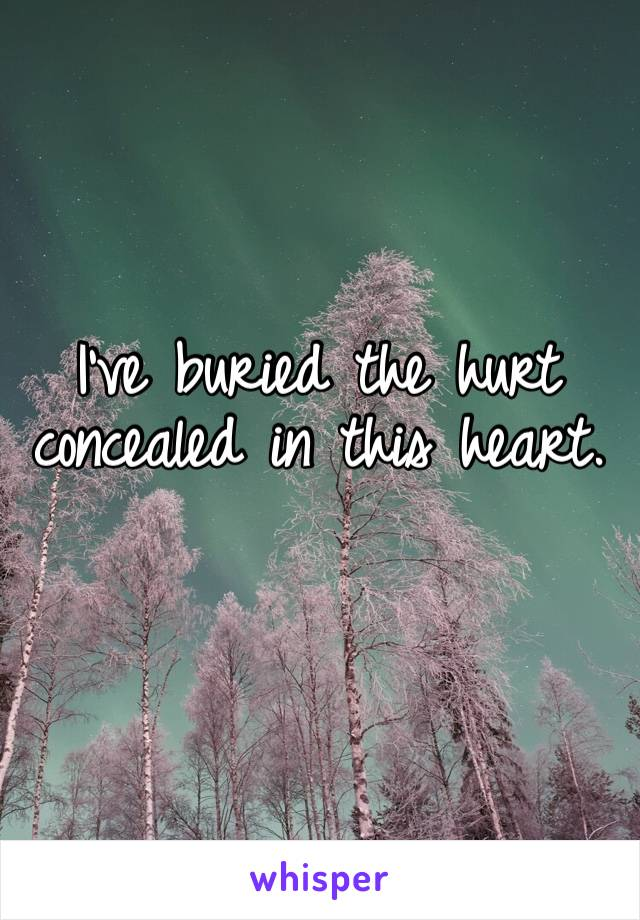 I've buried the hurt concealed in this heart.