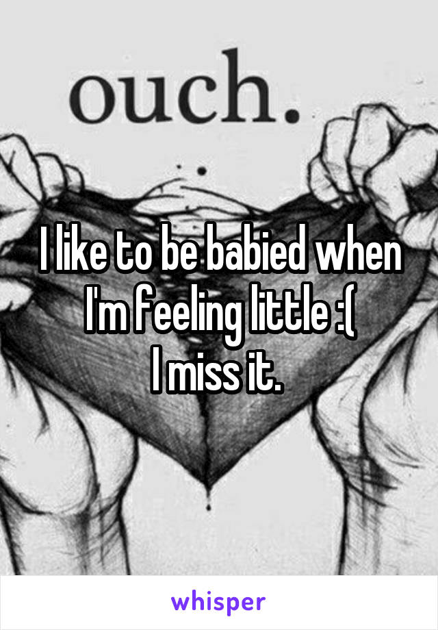 I like to be babied when I'm feeling little :( I miss it.