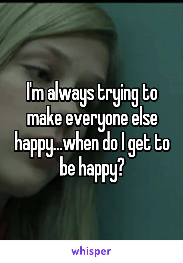 I'm always trying to make everyone else happy...when do I get to be happy?