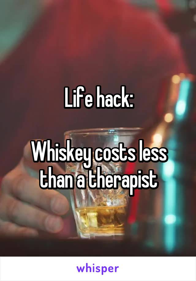 Life hack:  Whiskey costs less than a therapist