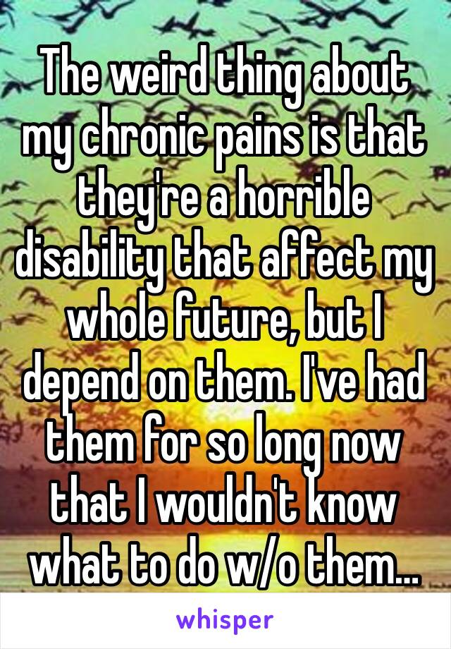 The weird thing about my chronic pains is that they're a horrible disability that affect my whole future, but I depend on them. I've had them for so long now that I wouldn't know what to do w/o them…
