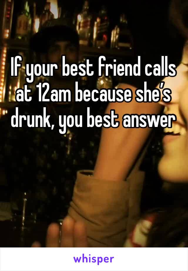 If your best friend calls at 12am because she's drunk, you best answer