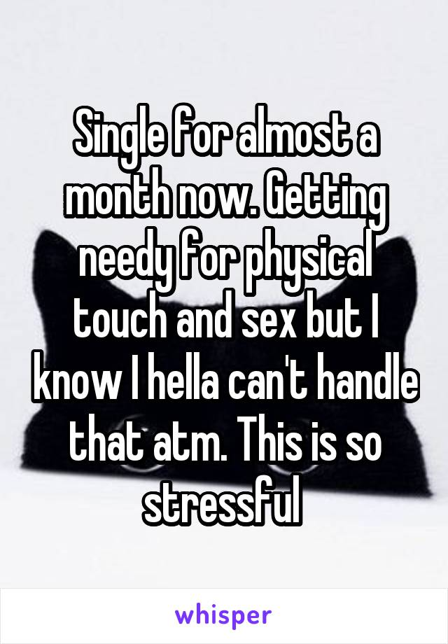 Single for almost a month now. Getting needy for physical touch and sex but I know I hella can't handle that atm. This is so stressful