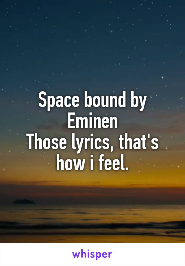 Space bound by Eminen Those lyrics, that's how i feel.
