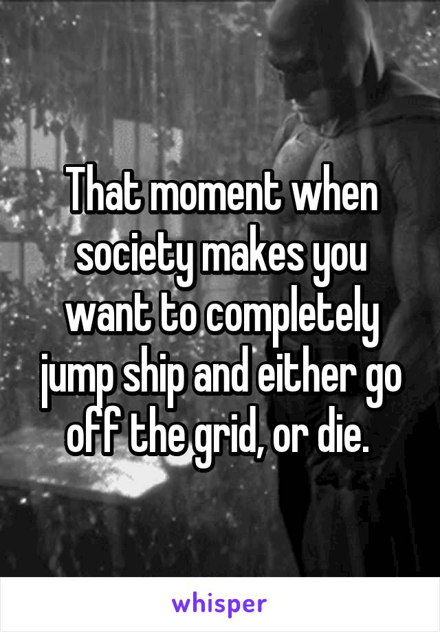 That moment when society makes you want to completely jump ship and either go off the grid, or die.