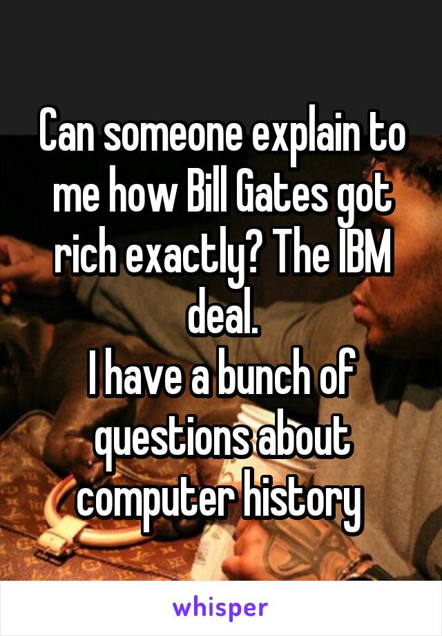 Can someone explain to me how Bill Gates got rich exactly? The IBM deal. I have a bunch of questions about computer history