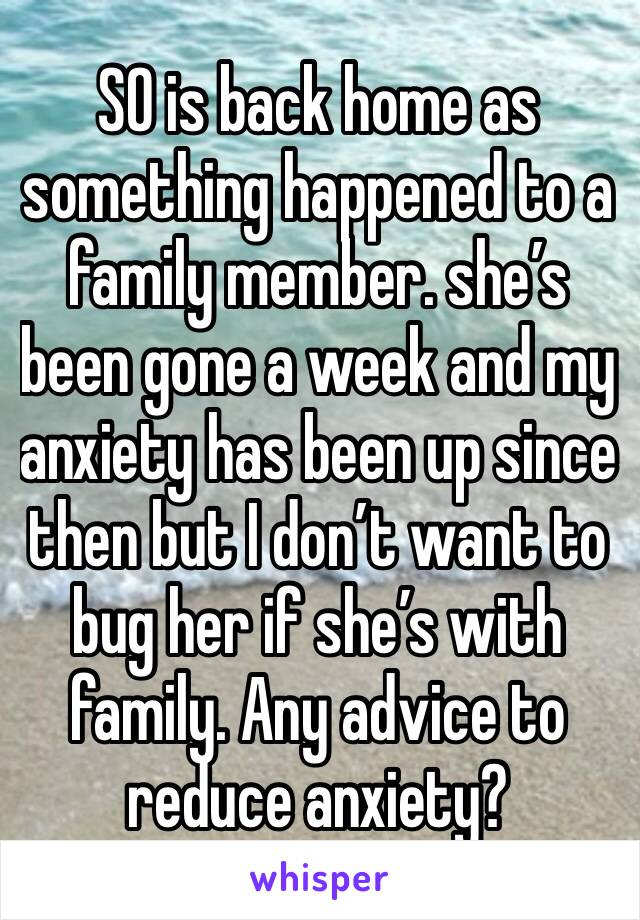 SO is back home as  something happened to a family member. she's been gone a week and my anxiety has been up since then but I don't want to bug her if she's with family. Any advice to reduce anxiety?