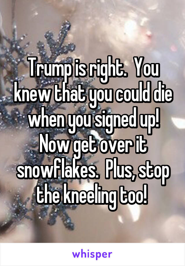 Trump is right.  You knew that you could die when you signed up! Now get over it snowflakes.  Plus, stop the kneeling too!