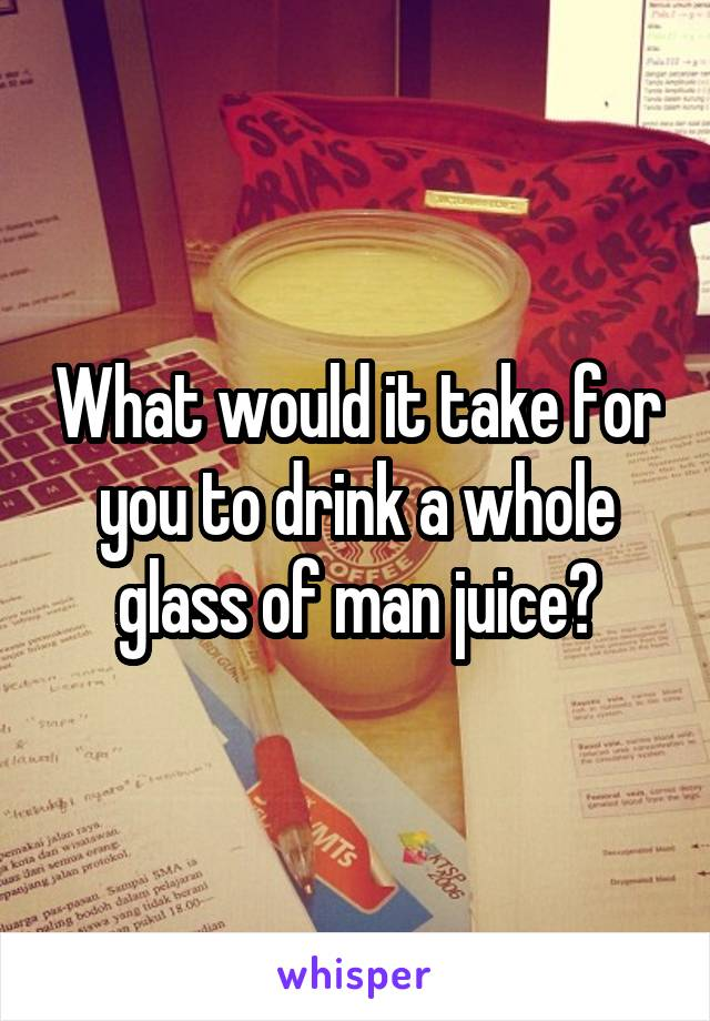 What would it take for you to drink a whole glass of man juice?