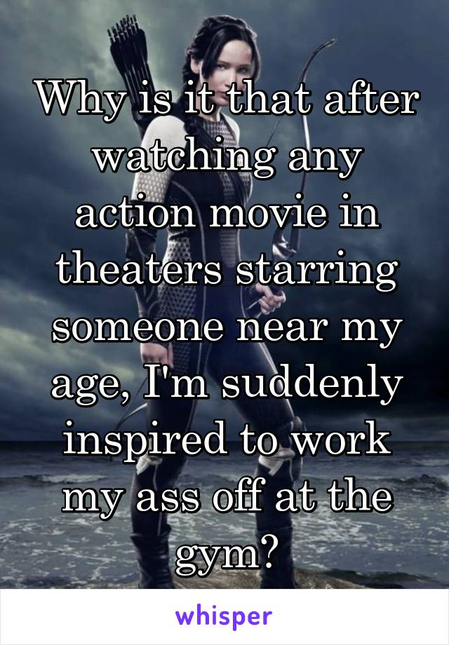 Why is it that after watching any action movie in theaters starring someone near my age, I'm suddenly inspired to work my ass off at the gym?