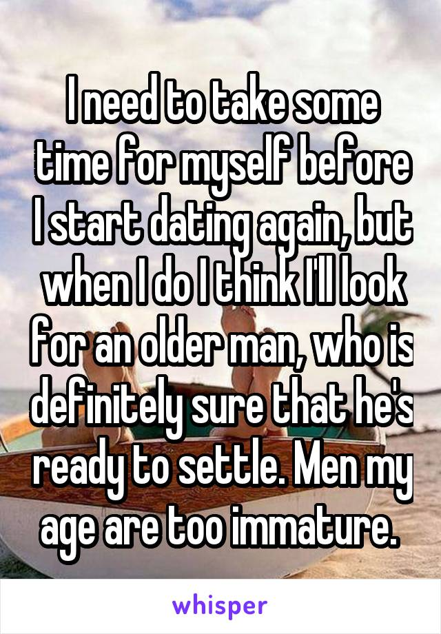 I need to take some time for myself before I start dating again, but when I do I think I'll look for an older man, who is definitely sure that he's ready to settle. Men my age are too immature.