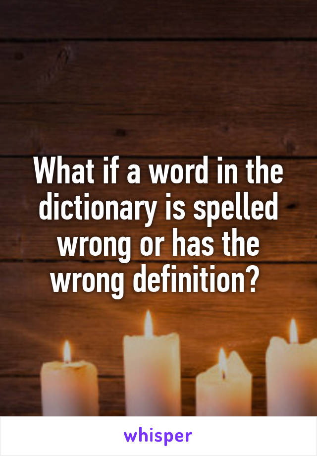 What if a word in the dictionary is spelled wrong or has the wrong definition?