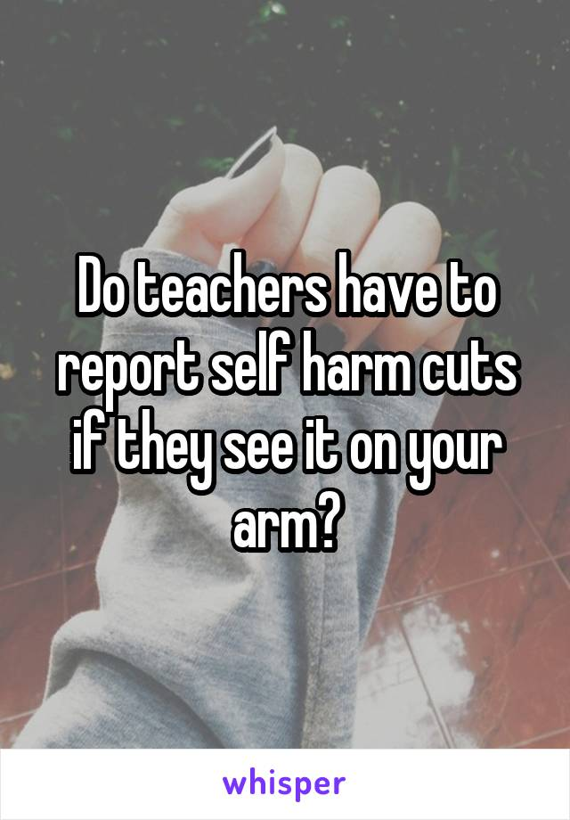 Do teachers have to report self harm cuts if they see it on your arm?