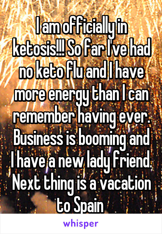 I am officially in ketosis!!! So far I've had no keto flu and I have more energy than I can remember having ever. Business is booming and I have a new lady friend. Next thing is a vacation to Spain