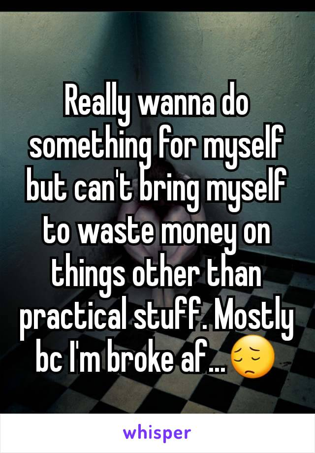 Really wanna do something for myself but can't bring myself to waste money on things other than practical stuff. Mostly bc I'm broke af...😔