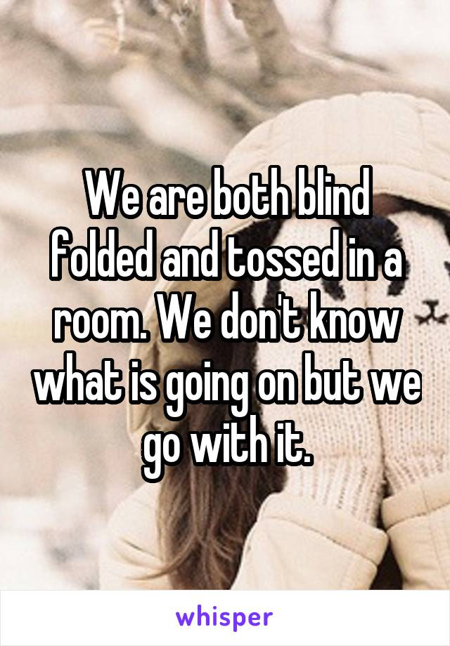 We are both blind folded and tossed in a room. We don't know what is going on but we go with it.