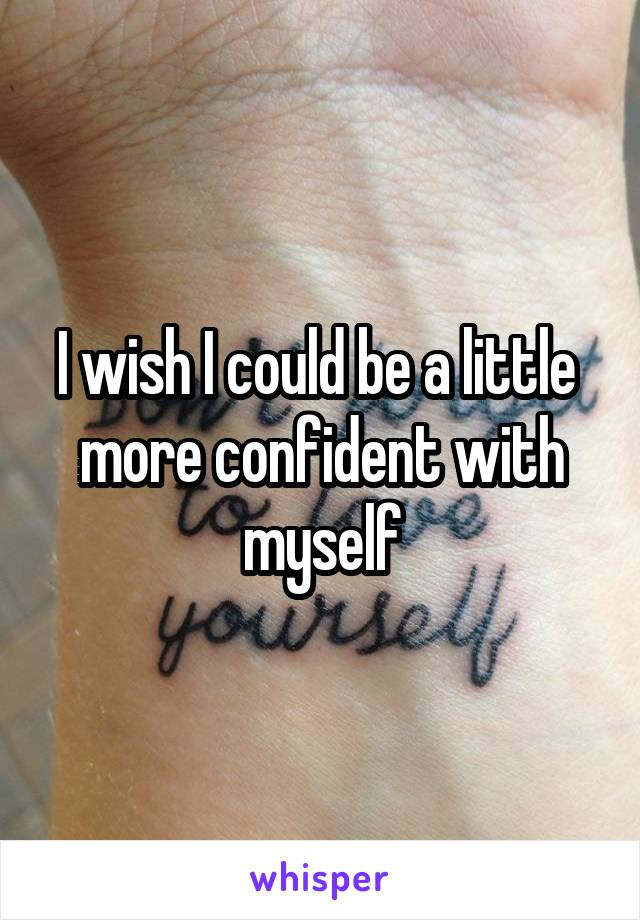 I wish I could be a little  more confident with myself
