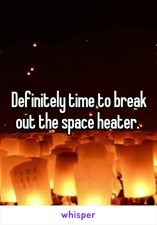 Definitely time to break out the space heater.
