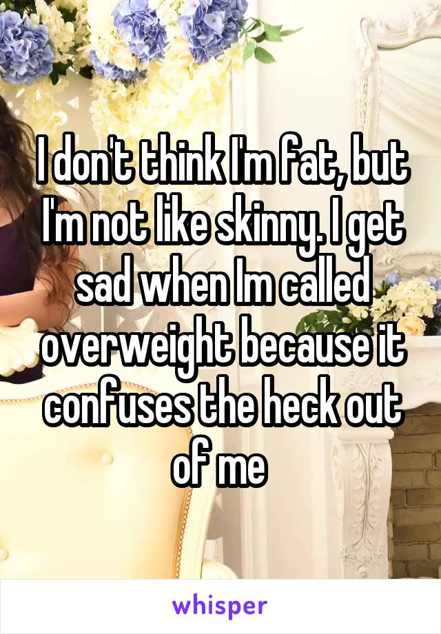 I don't think I'm fat, but I'm not like skinny. I get sad when Im called overweight because it confuses the heck out of me
