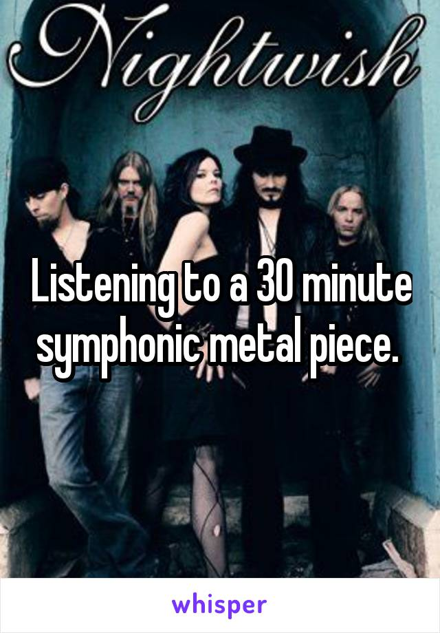 Listening to a 30 minute symphonic metal piece.