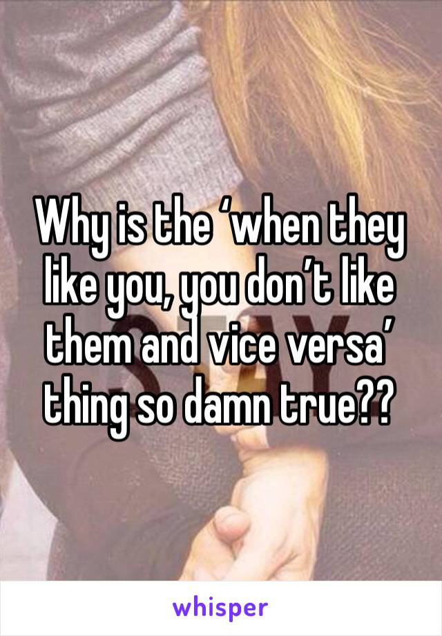 Why is the 'when they like you, you don't like them and vice versa' thing so damn true??