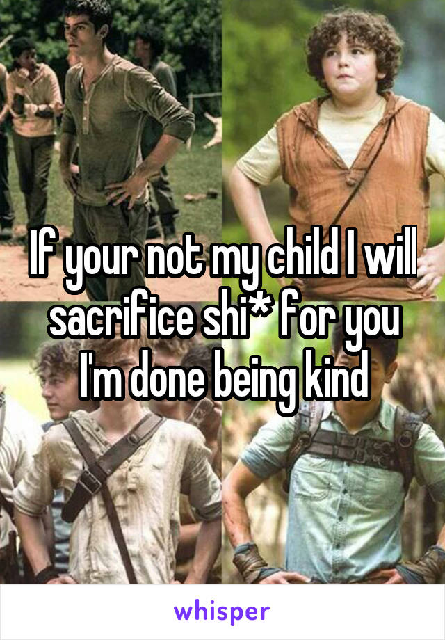 If your not my child I will sacrifice shi* for you I'm done being kind
