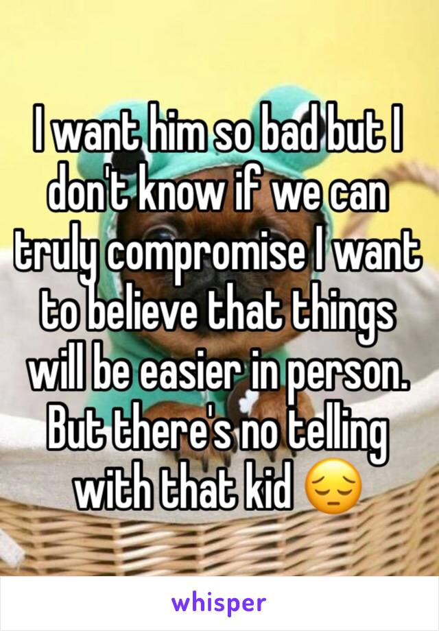 I want him so bad but I don't know if we can truly compromise I want to believe that things will be easier in person. But there's no telling with that kid 😔