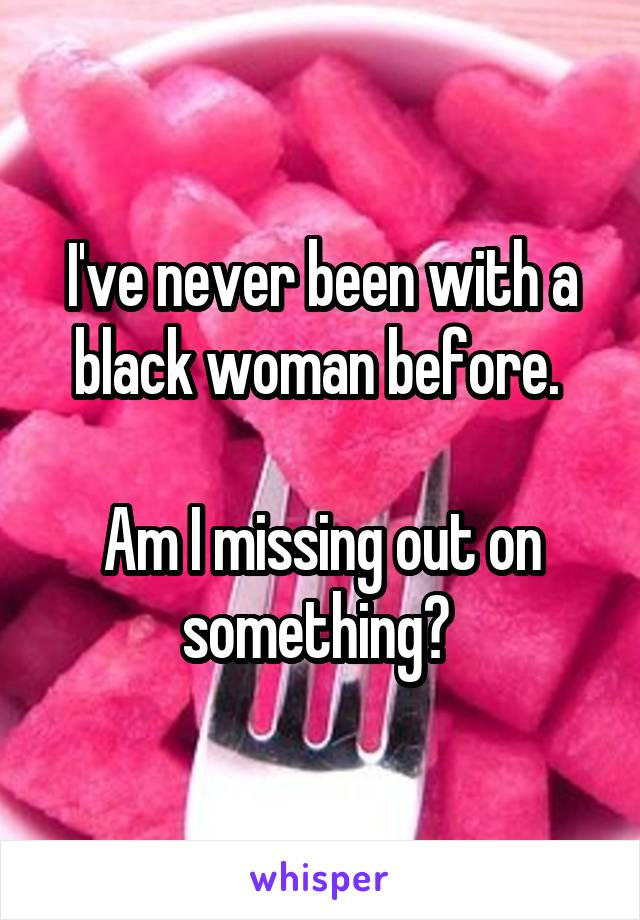 I've never been with a black woman before.   Am I missing out on something?