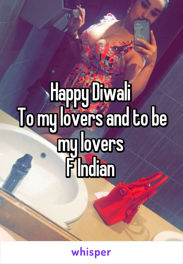 Happy Diwali  To my lovers and to be my lovers  F Indian