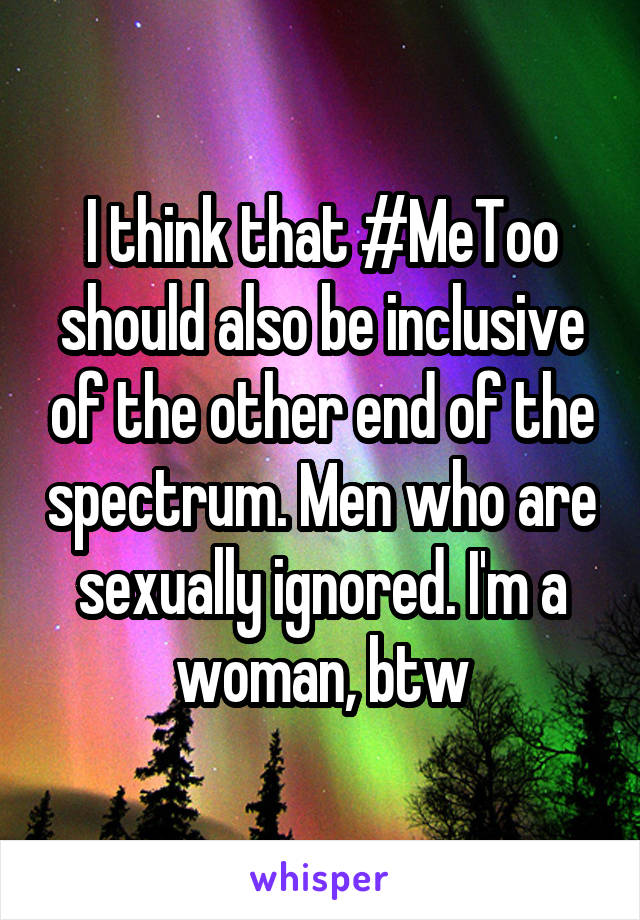 I think that #MeToo should also be inclusive of the other end of the spectrum. Men who are sexually ignored. I'm a woman, btw