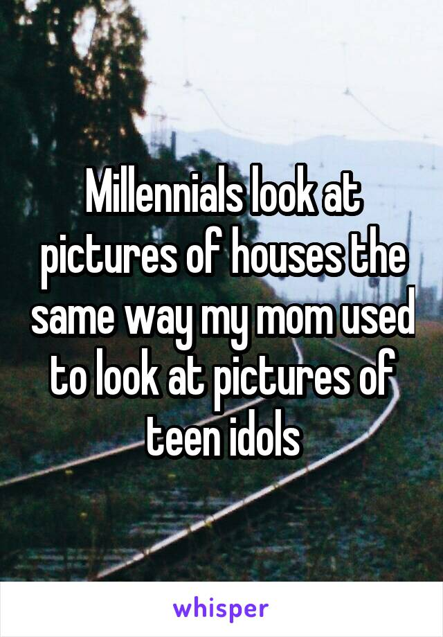 Millennials look at pictures of houses the same way my mom used to look at pictures of teen idols