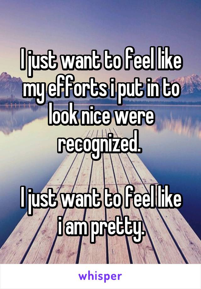 I just want to feel like my efforts i put in to look nice were recognized.   I just want to feel like i am pretty.