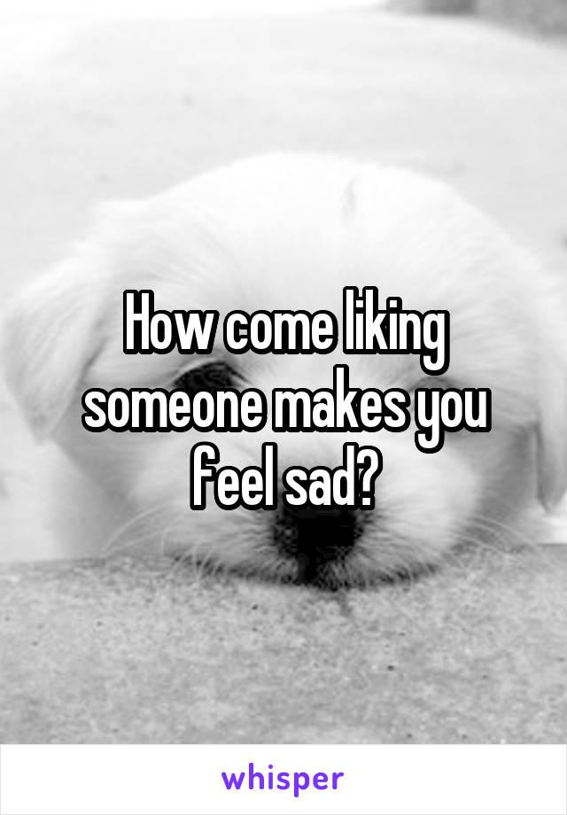 How come liking someone makes you feel sad?