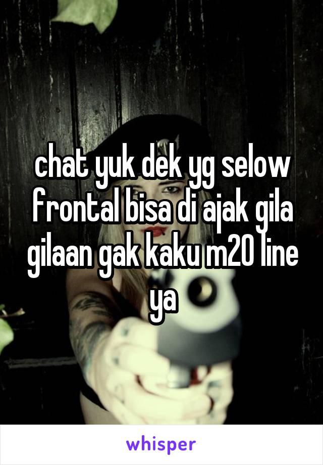 chat yuk dek yg selow frontal bisa di ajak gila gilaan gak kaku m20 line ya