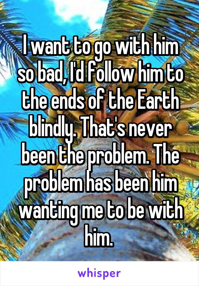 I want to go with him so bad, I'd follow him to the ends of the Earth blindly. That's never been the problem. The problem has been him wanting me to be with him.