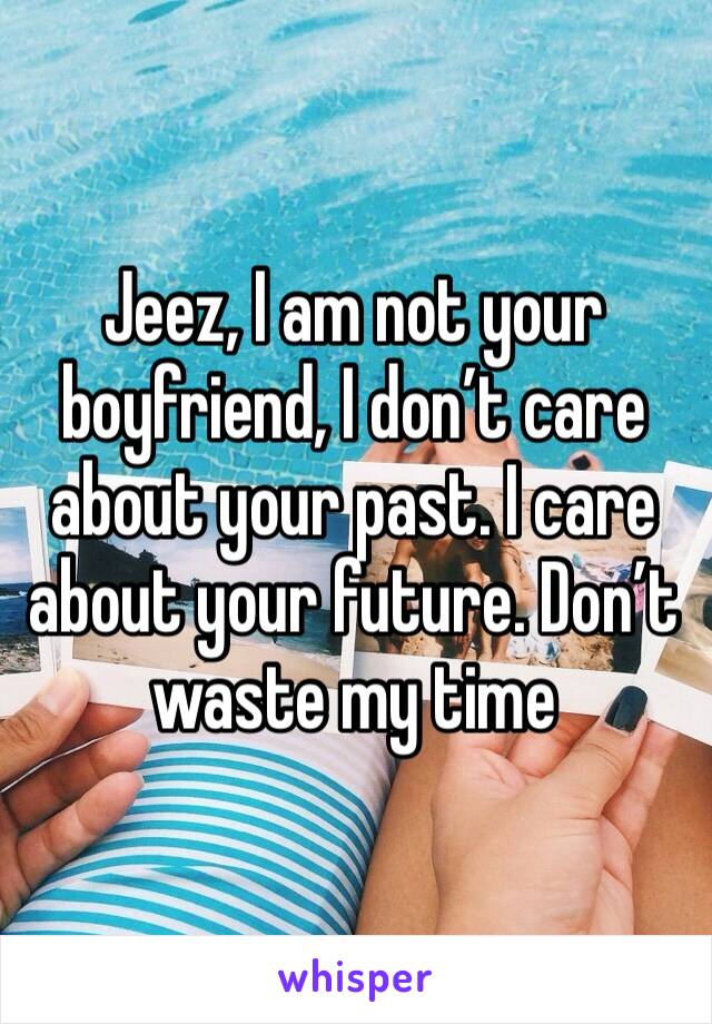 Jeez, I am not your boyfriend, I don't care about your past. I care about your future. Don't waste my time