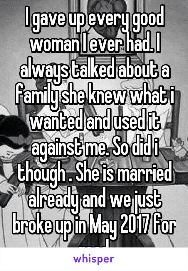 I gave up every good woman I ever had. I always talked about a family she knew what i wanted and used it against me. So did i though . She is married already and we just broke up in May 2017 for good.