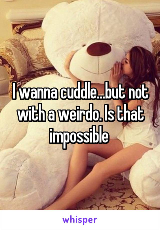 I wanna cuddle...but not with a weirdo. Is that impossible