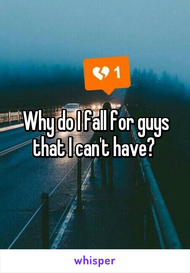 Why do I fall for guys that I can't have?