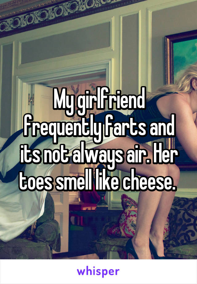 My girlfriend frequently farts and its not always air. Her toes smell like cheese.