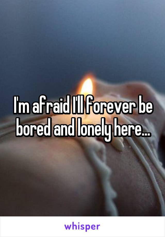 I'm afraid I'll forever be bored and lonely here...