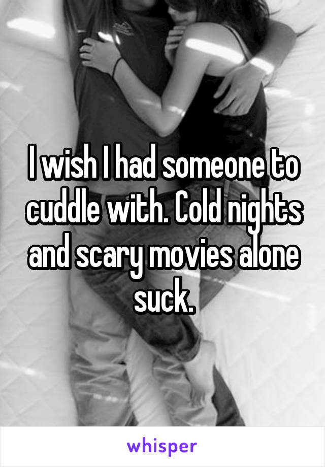 I wish I had someone to cuddle with. Cold nights and scary movies alone suck.