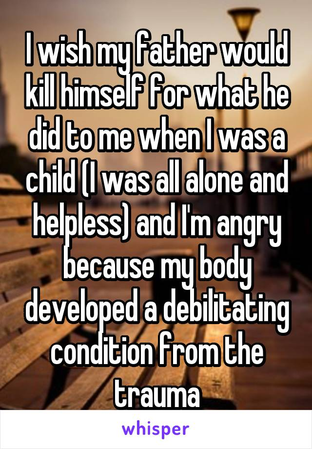 I wish my father would kill himself for what he did to me when I was a child (I was all alone and helpless) and I'm angry because my body developed a debilitating condition from the trauma