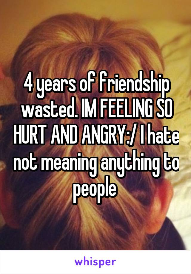 4 years of friendship wasted. IM FEELING SO HURT AND ANGRY:/ I hate not meaning anything to people