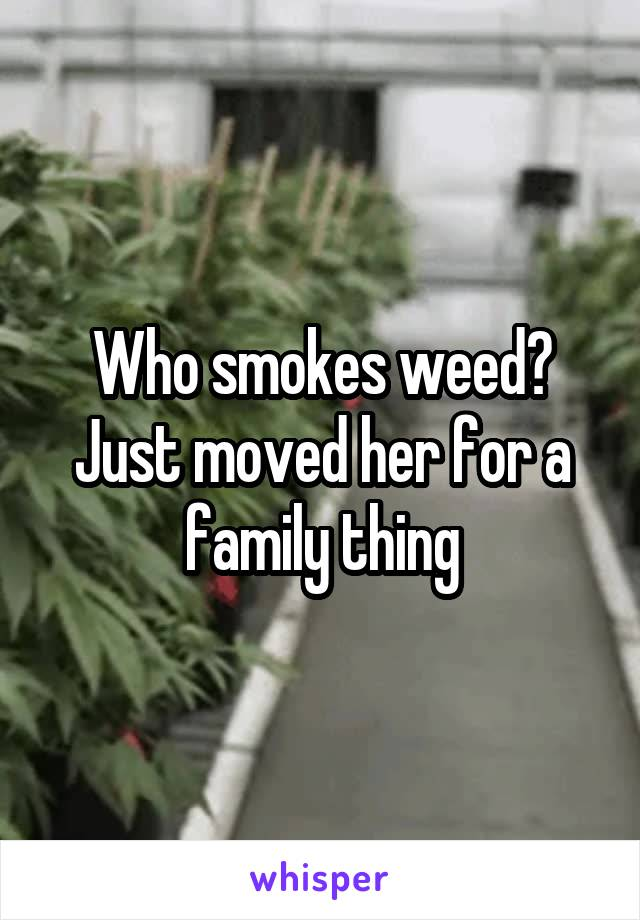 Who smokes weed? Just moved her for a family thing