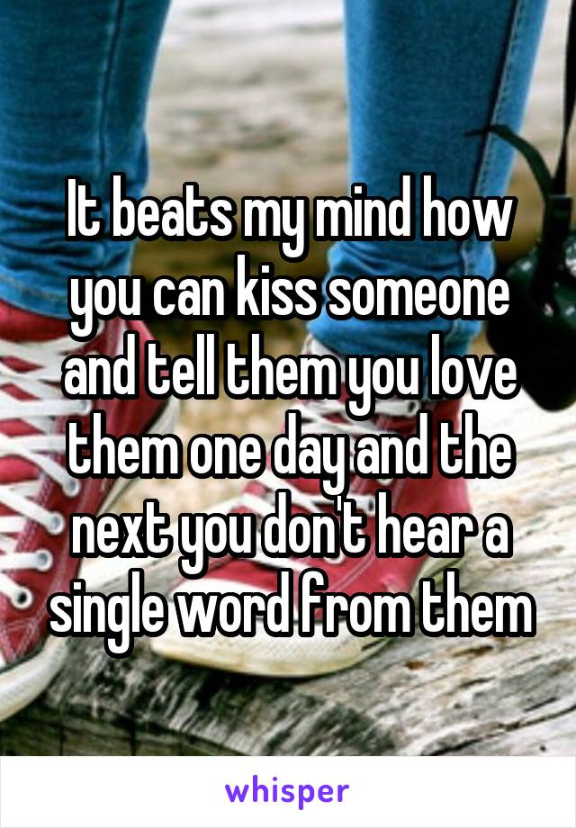 It beats my mind how you can kiss someone and tell them you love them one day and the next you don't hear a single word from them