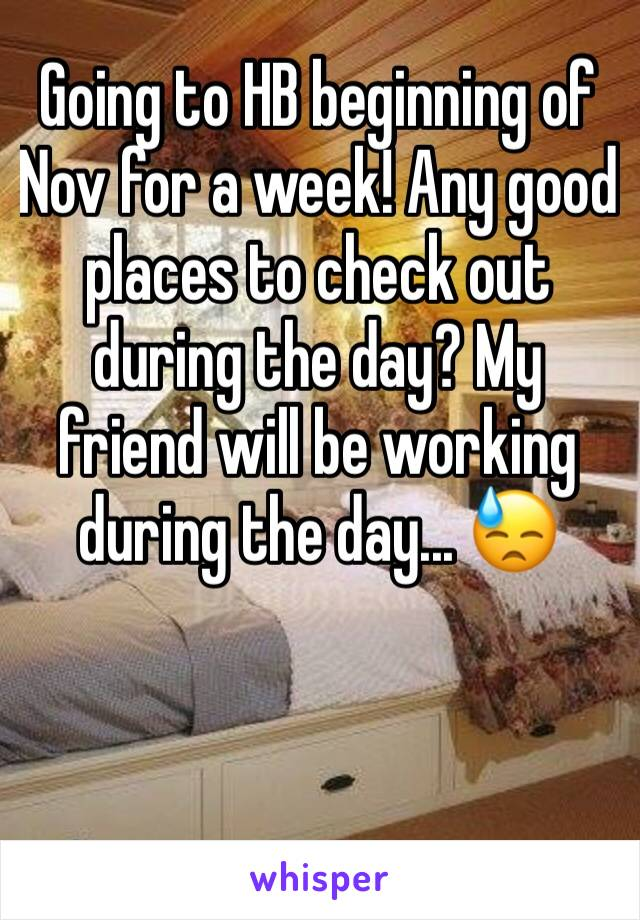 Going to HB beginning of Nov for a week! Any good places to check out during the day? My friend will be working during the day... 😓