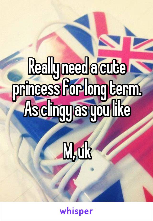 Really need a cute princess for long term. As clingy as you like  M, uk